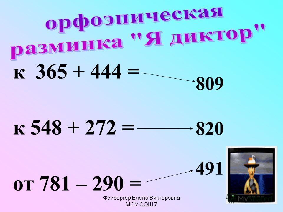 Фризоргер Елена Викторовна МОУ СОШ 7 809 820 491 к 365 + 444 = к 548 + 272 = от 781 – 290 =