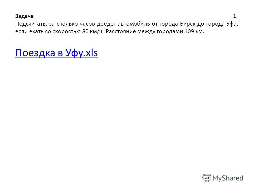 Задача 1. Подсчитать, за сколько часов доедет автомобиль от города Бирск до города Уфа, если ехать со скоростью 80 км/ч. Расстояние между городами 109 км. Поездка в Уфу.xls