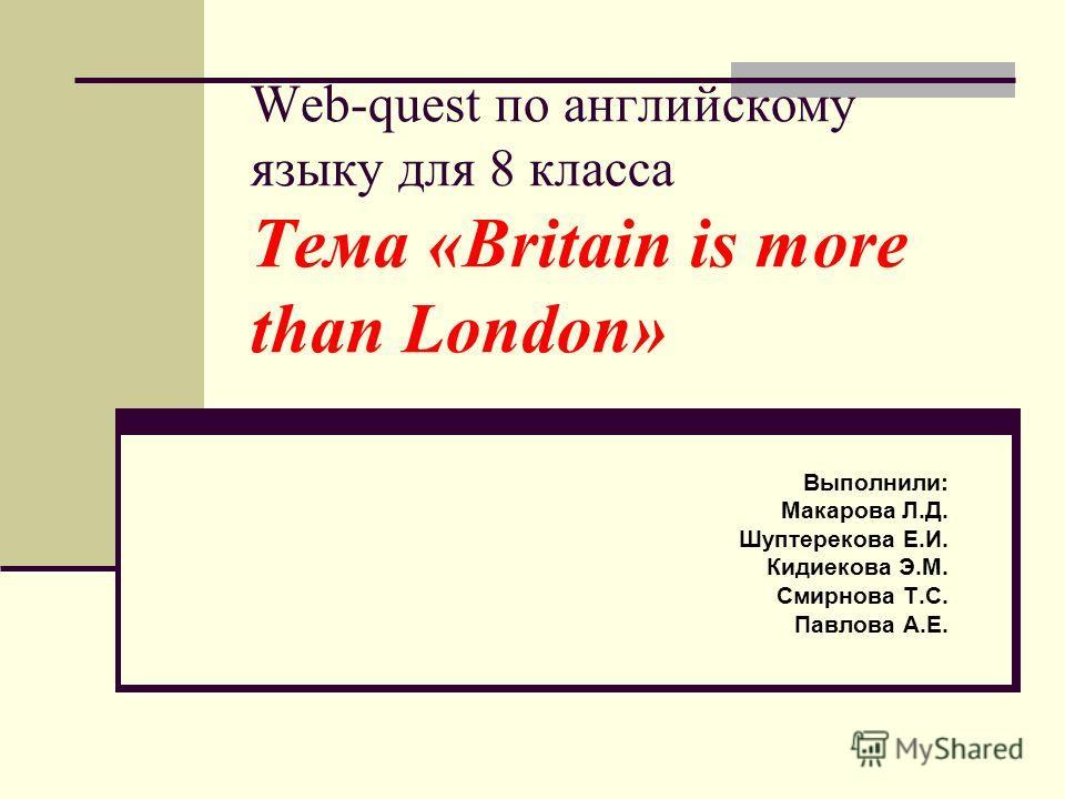 Web-quest по английскому языку для 8 класса Тема «Britain is more than London» Выполнили: Макарова Л.Д. Шуптерекова Е.И. Кидиекова Э.М. Смирнова Т.С. Павлова А.Е.