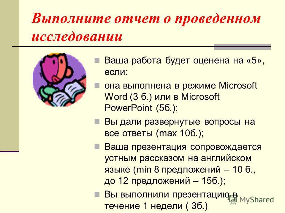Выполните отчет о проведенном исследовании Ваша работа будет оценена на «5», если: она выполнена в режиме Microsoft Word (3 б.) или в Microsoft PowerPoint (5б.); Вы дали развернутые вопросы на все ответы (max 10б.); Ваша презентация сопровождается ус