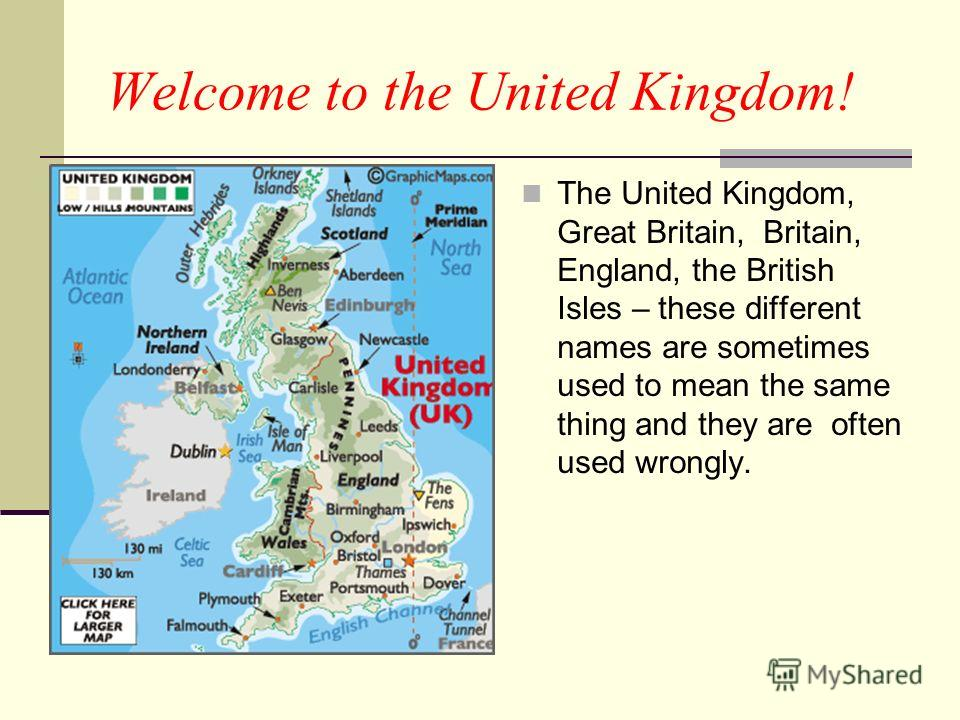 Welcome to the United Kingdom! The United Kingdom, Great Britain, Britain, England, the British Isles – these different names are sometimes used to mean the same thing and they are often used wrongly.