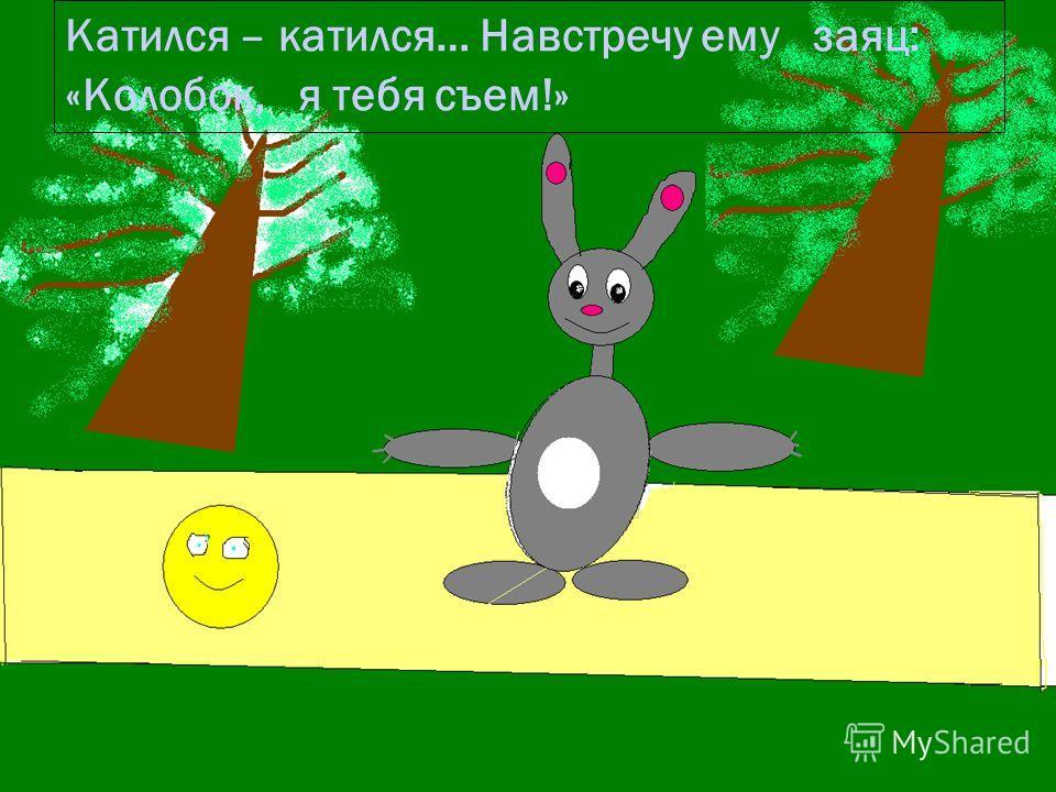 12.9.09 Катился – катился… Навстречу ему заяц: «Колобок, я тебя съем!»