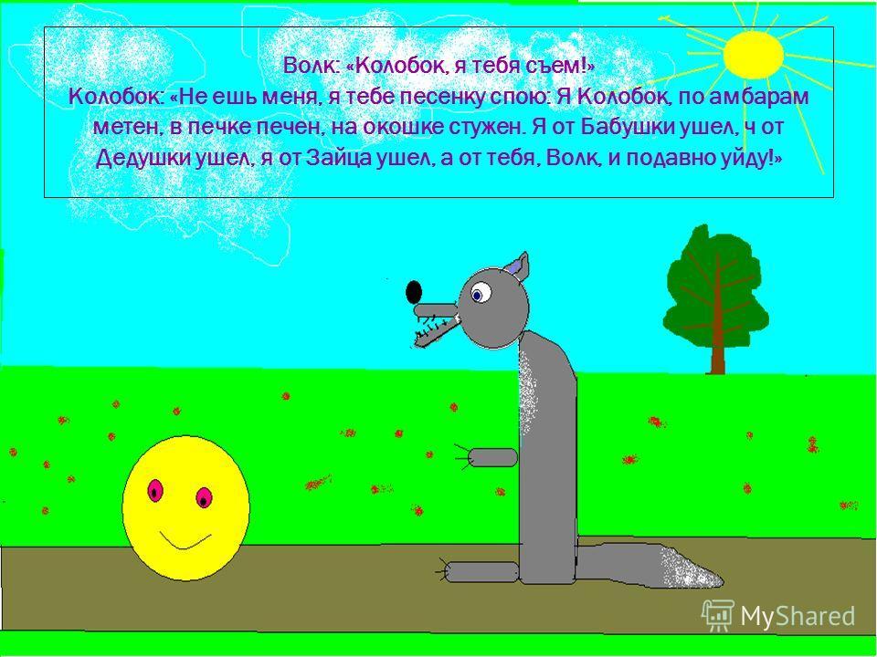 12.9.09 Волк: «Колобок, я тебя съем!» Колобок: «Не ешь меня, я тебе песенку спою: Я Колобок, по амбарам метен, в печке печен, на окошке стужен. Я от Бабушки ушел, ч от Дедушки ушел, я от Зайца ушел, а от тебя, Волк, и подавно уйду!»
