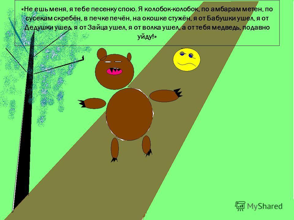 12.9.09 «Не ешь меня, я тебе песенку спою. Я колобок-колобок, по амбарам метен, по сусекам скребён, в печке печён, на окошке стужён, я от Бабушки ушел, я от Дедушки ушел, я от Зайца ушел, я от волка ушел, а от тебя медведь, подавно уйду!»