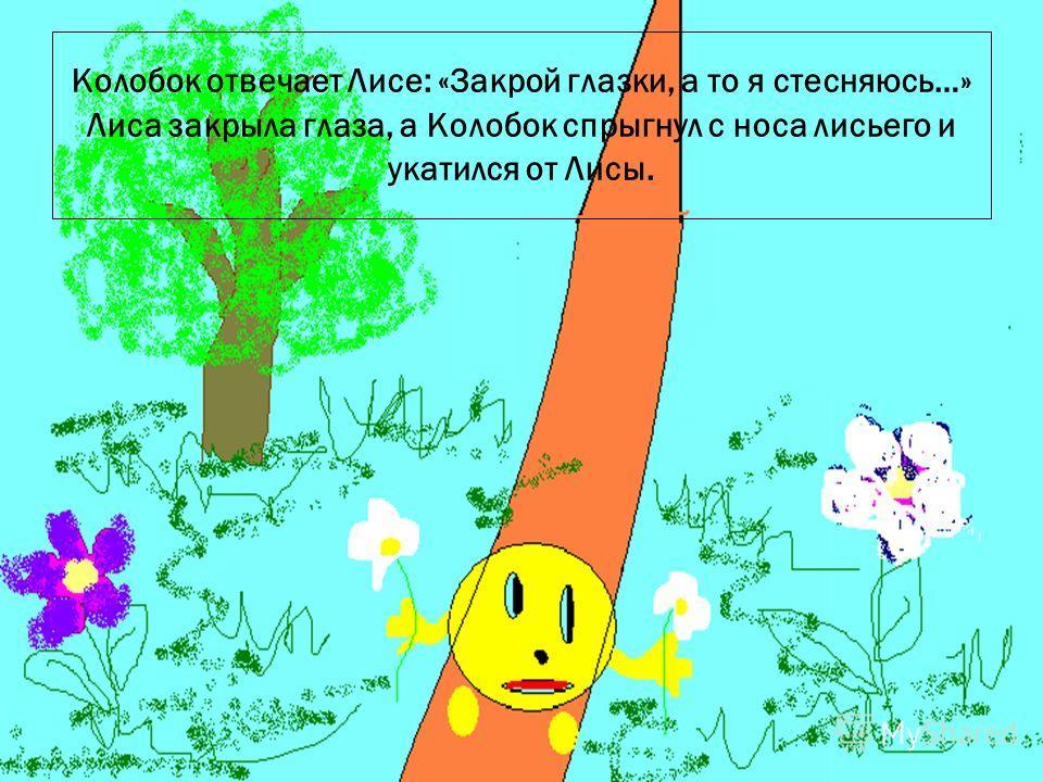 12.9.09 Колобок отвечает Лисе: «Закрой глазки, а то я стесняюсь…» Лиса закрыла глаза, а Колобок спрыгнул с носа лисьего и укатился от Лисы.