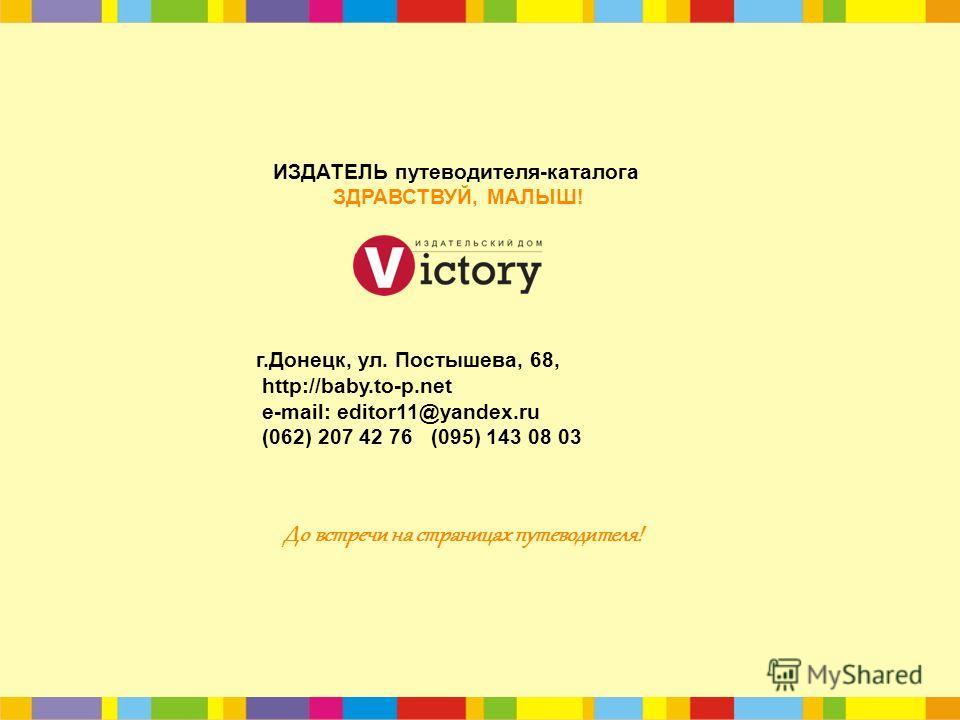 г.Донецк, ул. Постышева, 68, http://baby.to-p.net e-mail: editor11@yandex.ru (062) 207 42 76 (095) 143 08 03 ИЗДАТЕЛЬ путеводителя-каталога ЗДРАВСТВУЙ, МАЛЫШ! До встречи на страницах путеводителя!