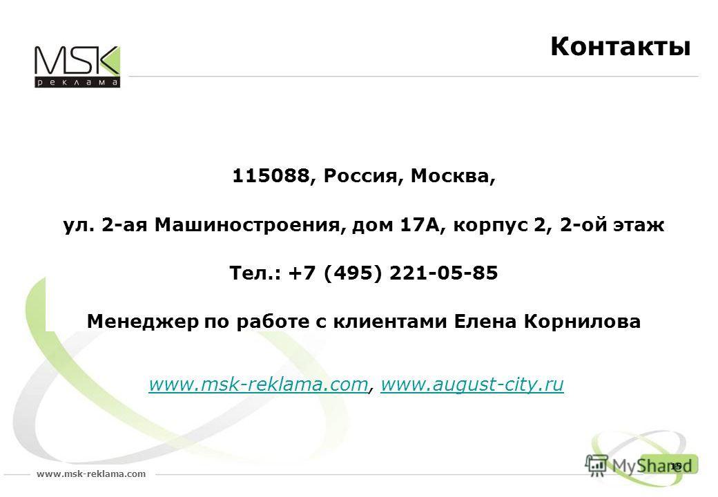 www.msk-reklama.com 15 Контакты 115088, Россия, Москва, ул. 2-ая Машиностроения, дом 17А, корпус 2, 2-ой этаж Тел.: +7 (495) 221-05-85 Менеджер по работе с клиентами Елена Корнилова www.msk-reklama.comwww.msk-reklama.com, www.august-city.ruwww.august