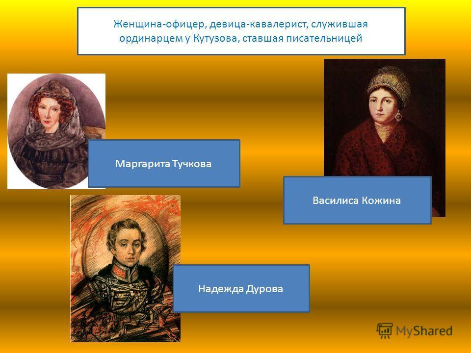 Маргарита Тучкова Василиса Кожина Женщина-офицер, девица-кавалерист, служившая ординарцем у Кутузова, ставшая писательницей Надежда Дурова