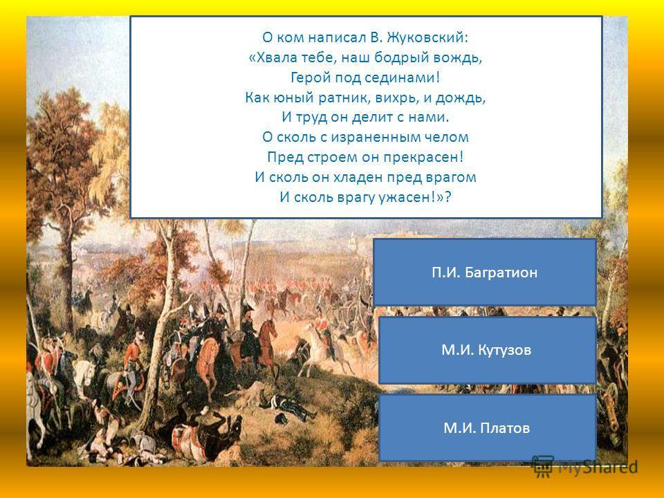 О ком написал В. Жуковский: «Хвала тебе, наш бодрый вождь, Герой под сединами! Как юный ратник, вихрь, и дождь, И труд он делит с нами. О сколь с израненным челом Пред строем он прекрасен! И сколь он хладен пред врагом И сколь врагу ужасен!»? М.И. Пл