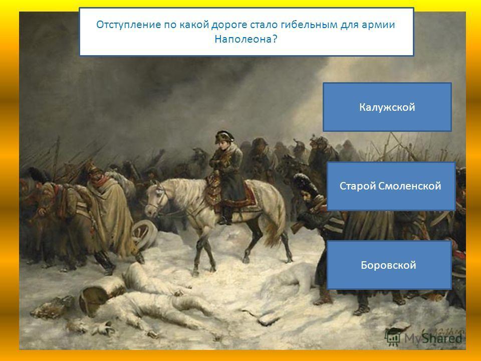 Отступление по какой дороге стало гибельным для армии Наполеона? Калужской Старой Смоленской Боровской