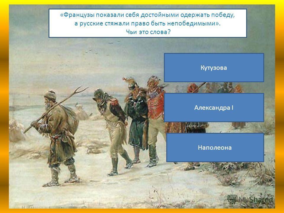 «Французы показали себя достойными одержать победу, а русские стяжали право быть непобедимыми». Чьи это слова? Кутузова Александра I Наполеона