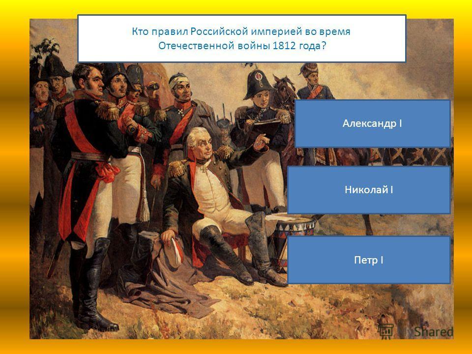 Кто правил Российской империей во время Отечественной войны 1812 года? Александр I Николай I Петр I