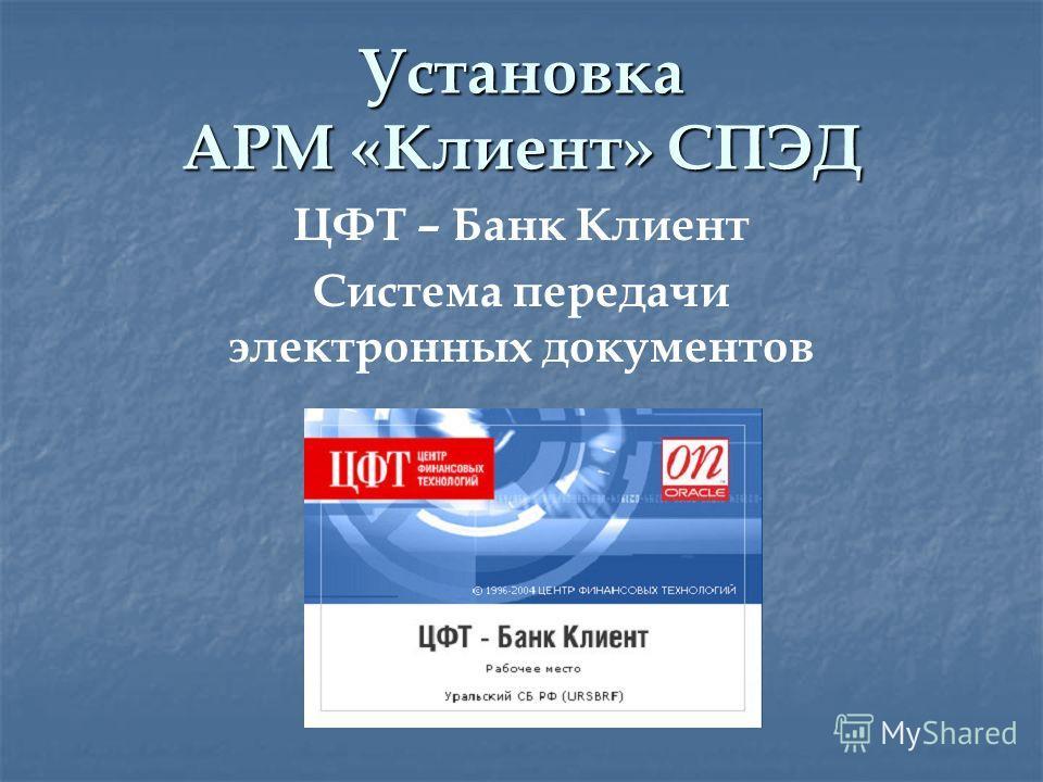 Установка АРМ «Клиент» СПЭД ЦФТ – Банк Клиент Система передачи электронных документов