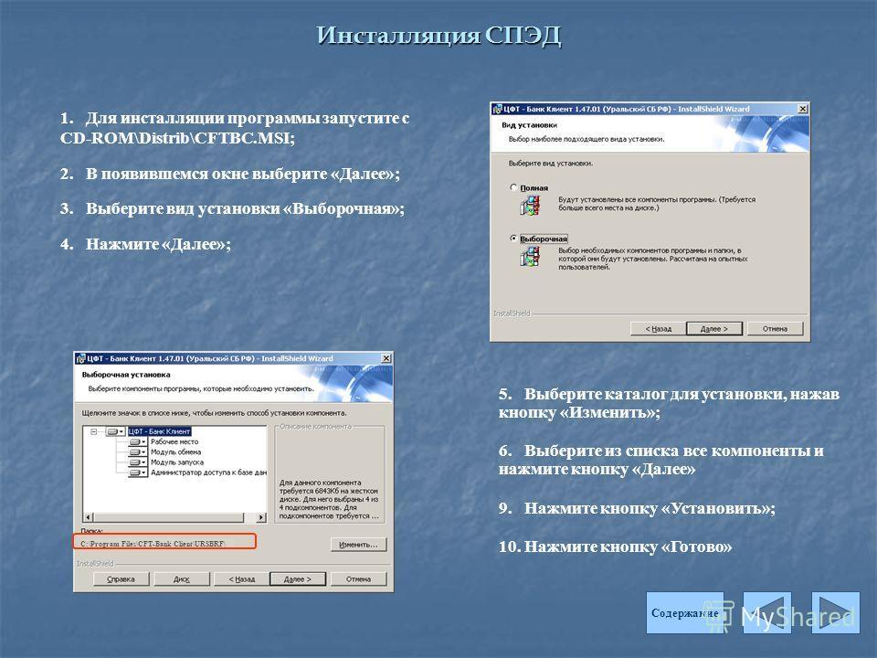 Инсталляция СПЭД 1. Для инсталляции программы запустите с CD-ROM\Distrib\CFTBC.MSI; 2. В появившемся окне выберите «Далее»; 3. Выберите вид установки «Выборочная»; 4. Нажмите «Далее»; Содержание 5. Выберите каталог для установки, нажав кнопку «Измени