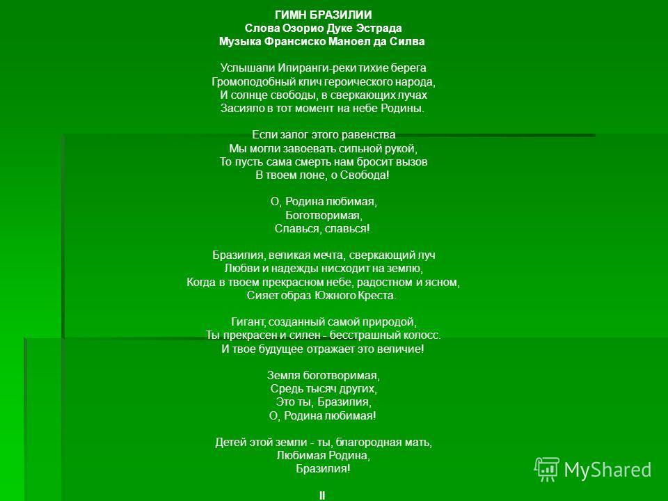 ГИМН БРАЗИЛИИ Слова Озорио Дуке Эстрада Музыка Франсиско Маноел да Силва Услышали Ипиранги-реки тихие берега Громоподобный клич героического народа, И солнце свободы, в сверкающих лучах Засияло в тот момент на небе Родины. Если залог этого равенства