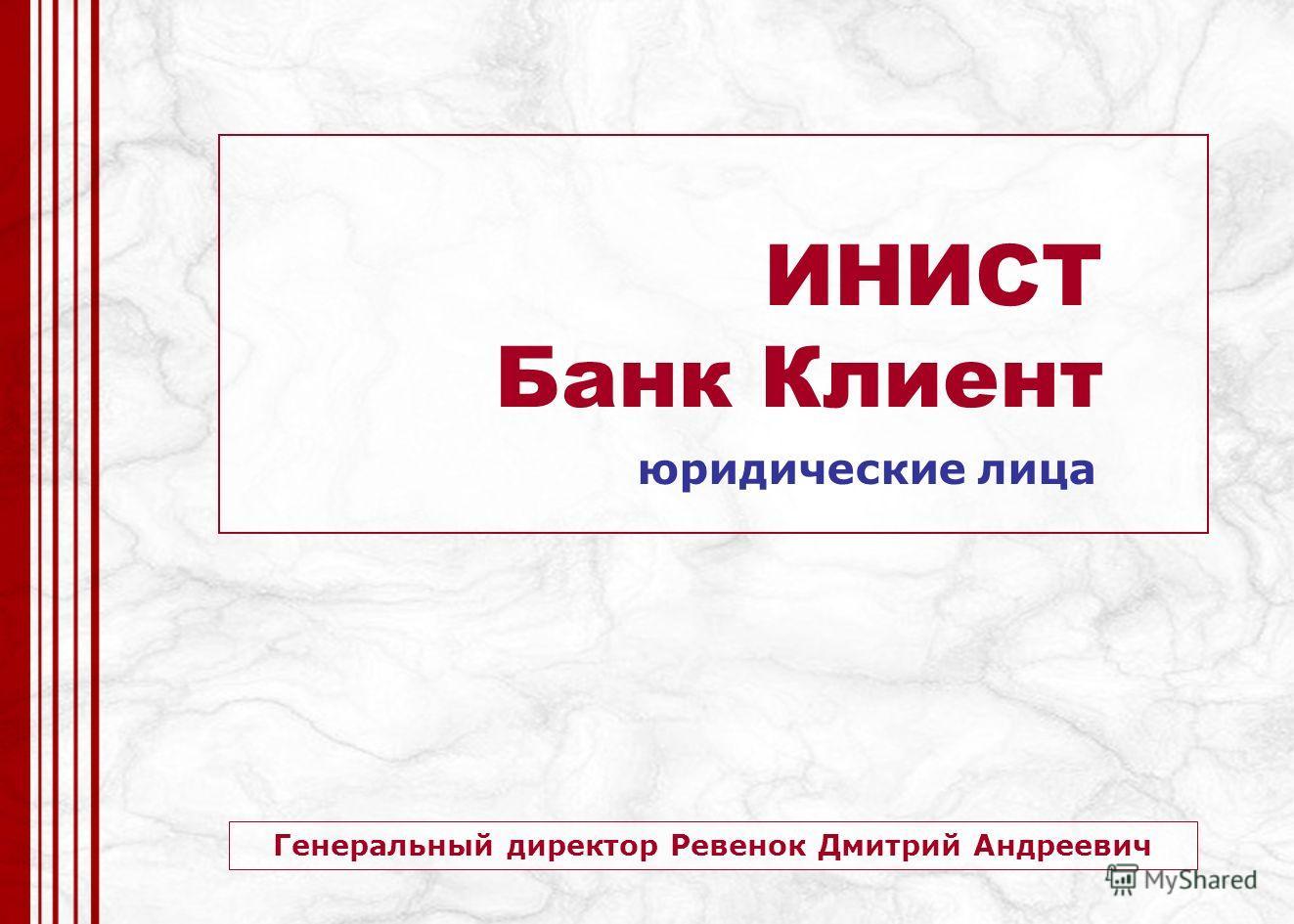 Генеральный директор Ревенок Дмитрий Андреевич ИНИСТ Банк Клиент юридические лица