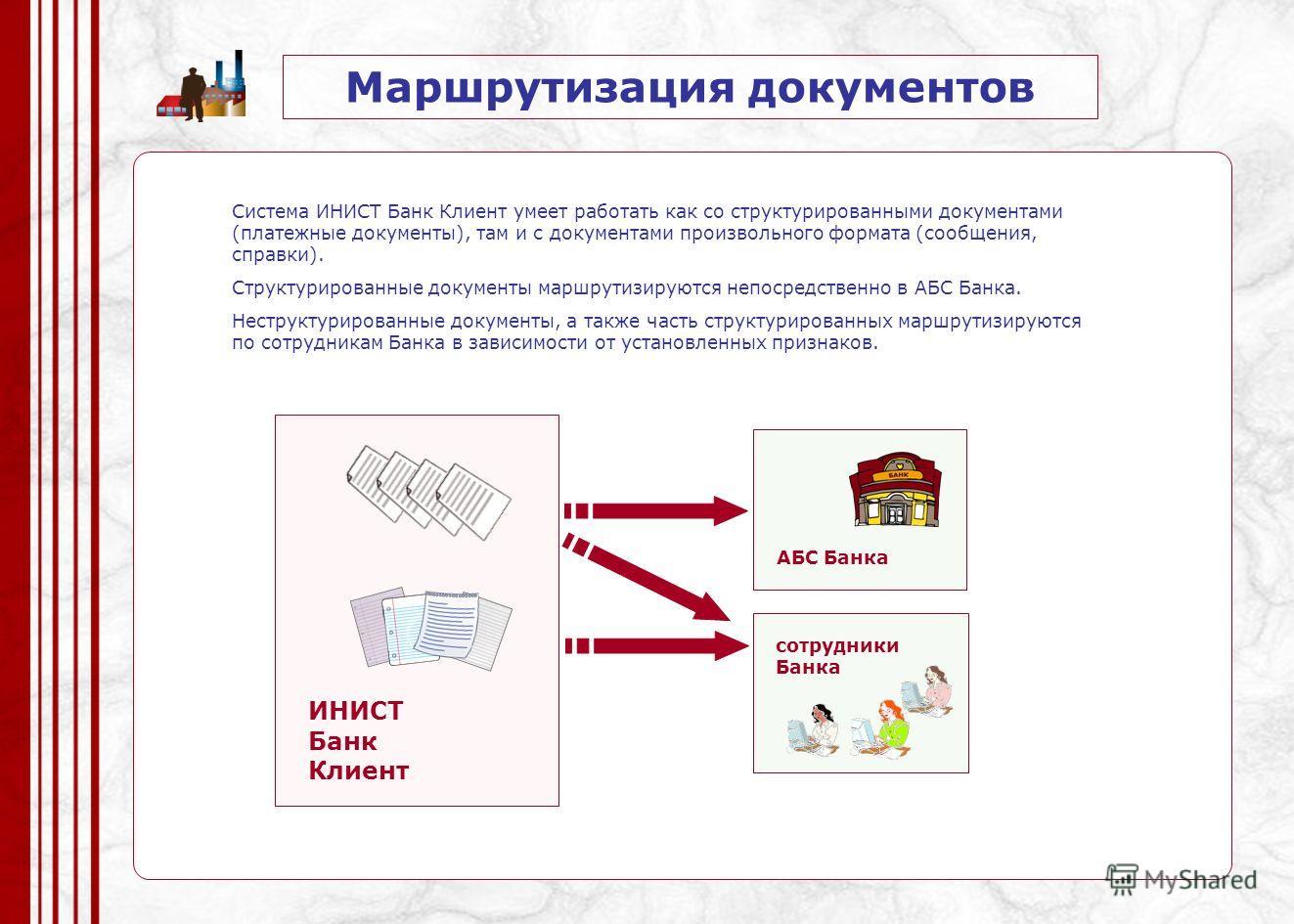 Маршрутизация документов ИНИСТ Банк Клиент АБС Банка Система ИНИСТ Банк Клиент умеет работать как со структурированными документами (платежные документы), там и с документами произвольного формата (сообщения, справки). Структурированные документы мар