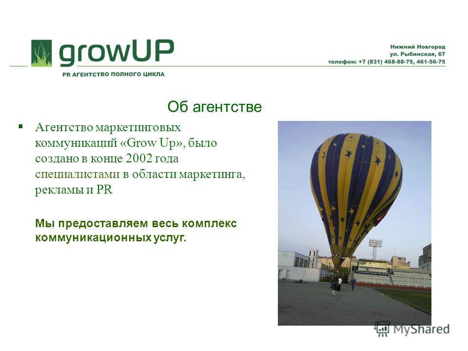 Об агентстве Агентство маркетинговых коммуникаций «Grow Up», было создано в конце 2002 года специалистами в области маркетинга, рекламы и PR Мы предоставляем весь комплекс коммуникационных услуг.