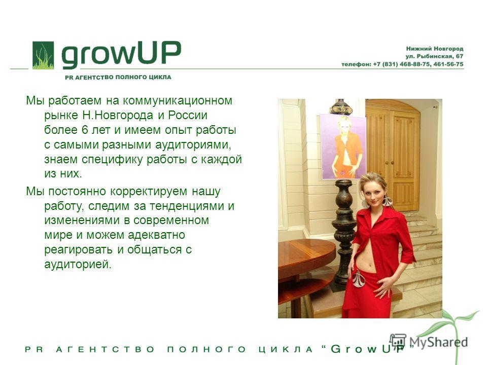 Мы работаем на коммуникационном рынке Н.Новгорода и России более 6 лет и имеем опыт работы с самыми разными аудиториями, знаем специфику работы с каждой из них. Мы постоянно корректируем нашу работу, следим за тенденциями и изменениями в современном