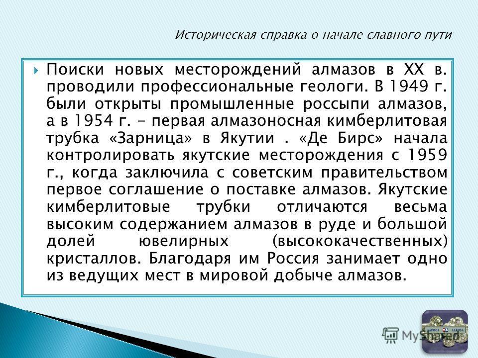 Поиски новых месторождений алмазов в XX в. проводили профессиональные геологи. В 1949 г. были открыты промышленные россыпи алмазов, а в 1954 г. - первая алмазоносная кимберлитовая трубка «Зарница» в Якутии. «Де Бирс» начала контролировать якутские ме
