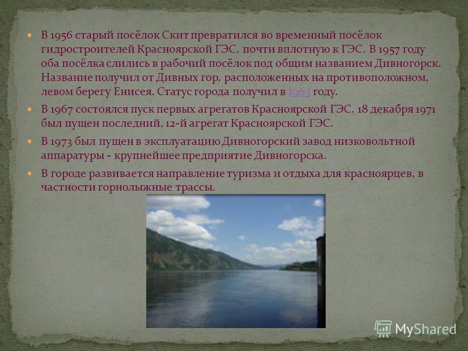 В 1956 старый посёлок Скит превратился во временный посёлок гидростроителей Красноярской ГЭС, почти вплотную к ГЭС. В 1957 году оба посёлка слились в рабочий посёлок под общим названием Дивногорск. Название получил от Дивных гор, расположенных на про