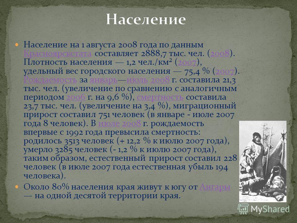 Население на 1 августа 2008 года по данным Красноярскстата составляет 2888,7 тыс. чел. (2008). Плотность населения 1,2 чел./км² (2007), удельный вес городского населения 75,4 % (2007). Рождаемость за январьиюль 2008 г. составила 21,3 тыс. чел. (увели