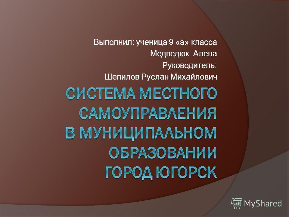 Выполнил: ученица 9 «а» класса Медведюк Алена Руководитель: Шепилов Руслан Михайлович
