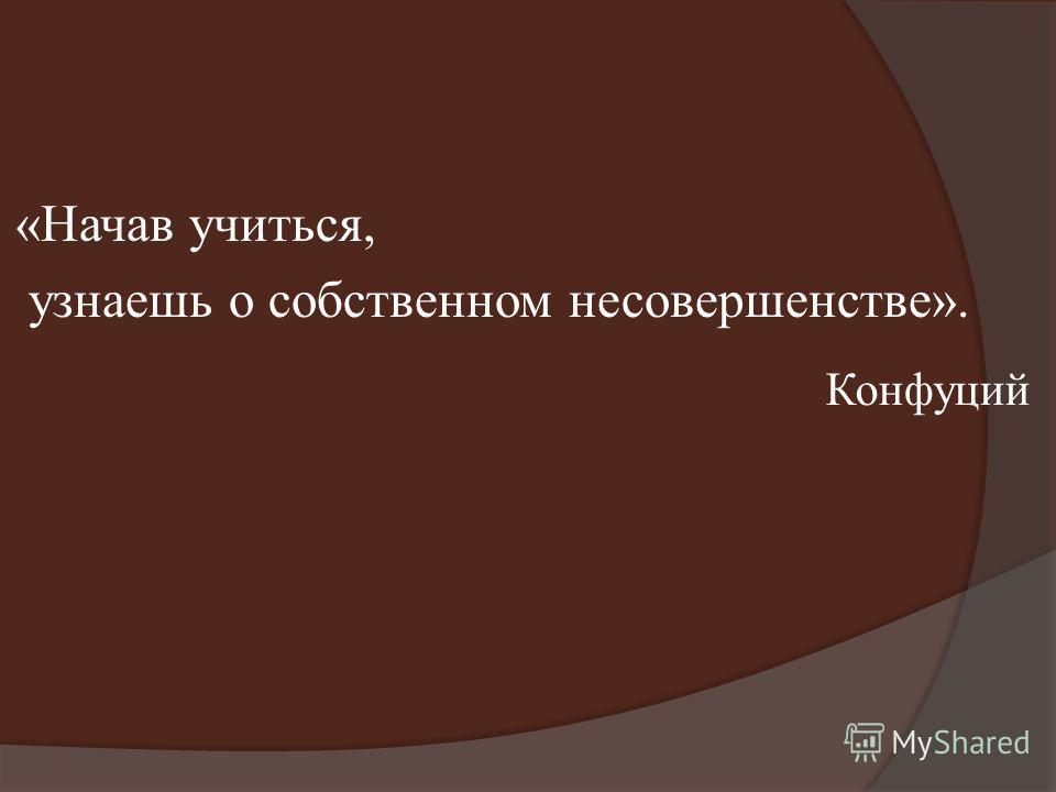 Конфуций «Начав учиться, узнаешь о собственном несовершенстве».