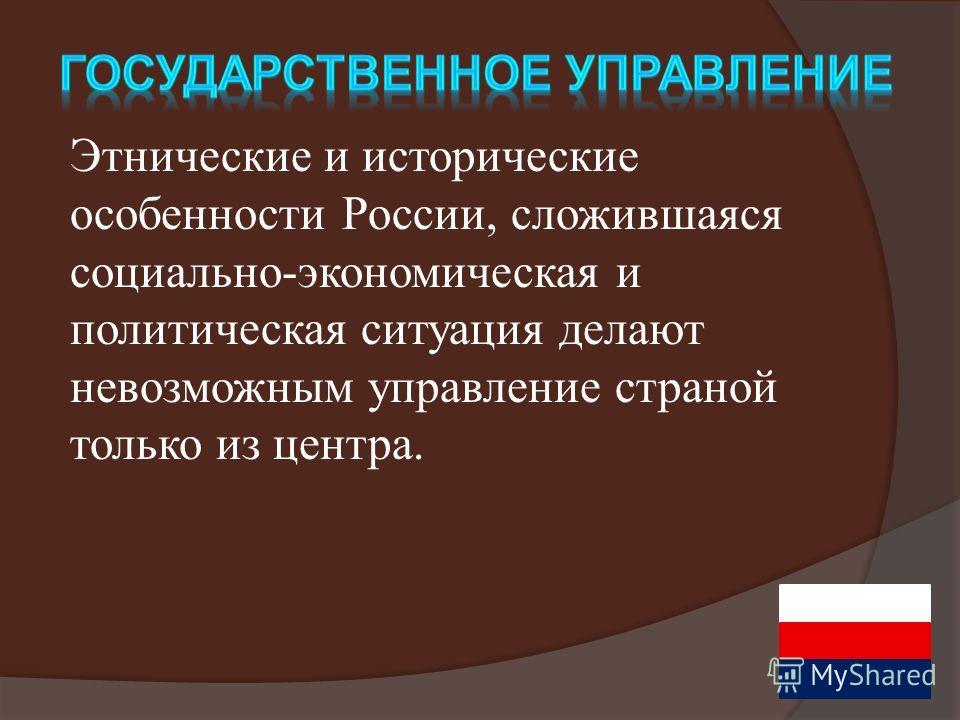 Этнические и исторические особенности России, сложившаяся социально-экономическая и политическая ситуация делают невозможным управление страной только из центра.