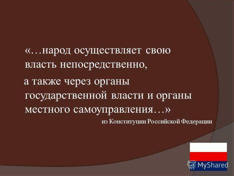 из Конституции Российской Федерации «…народ осуществляет свою власть непосредственно, а также через органы государственной власти и органы местного самоуправления…»