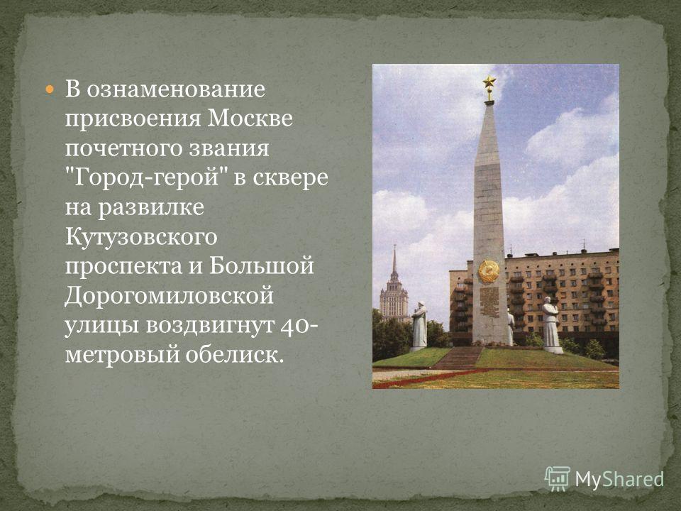 В ознаменование присвоения Москве почетного звания Город-герой в сквере на развилке Кутузовского проспекта и Большой Дорогомиловской улицы воздвигнут 40- метровый обелиск.