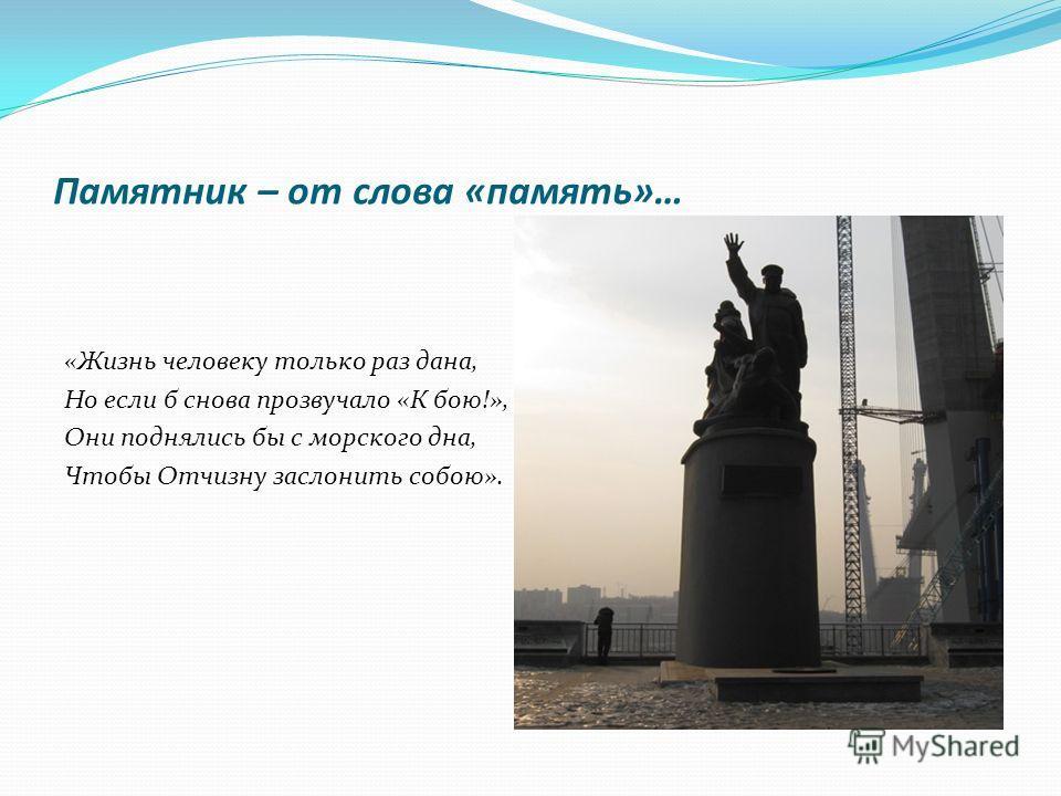 Памятник – от слова «память»… «Жизнь человеку только раз дана, Но если б снова прозвучало «К бою!», Они поднялись бы с морского дна, Чтобы Отчизну заслонить собою».
