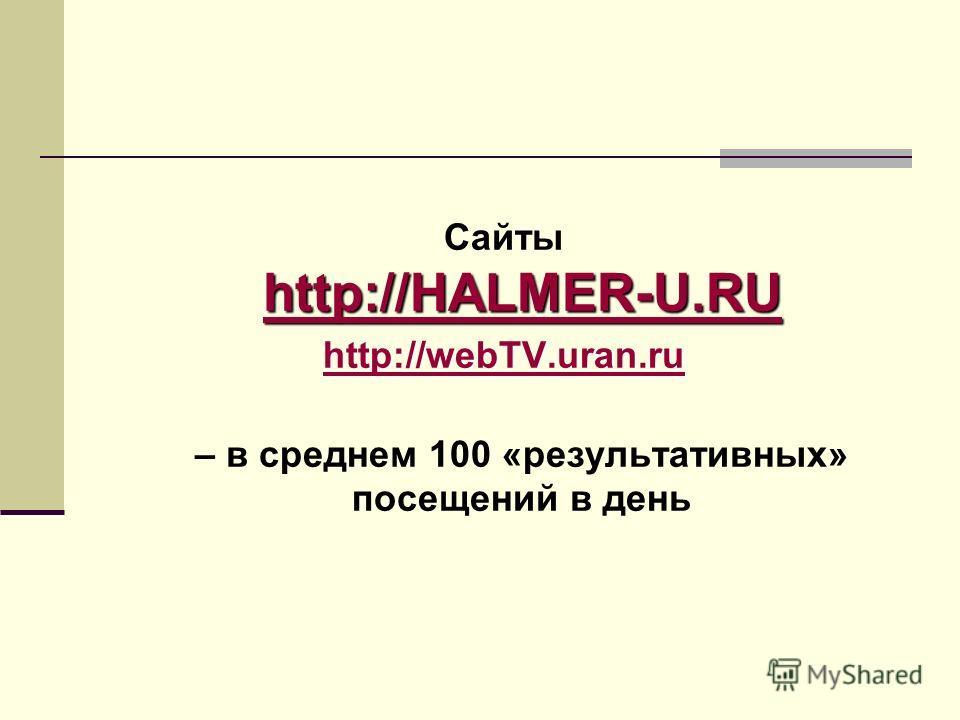 http://HALMER-U.RU http://HALMER-U.RU Сaйты http://HALMER-U.RU http://HALMER-U.RU http://webTV.uran.ru http://webTV.uran.ru – в среднем 100 «результативных» посещений в день