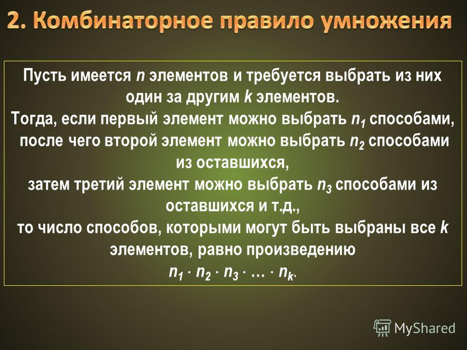 Пусть имеется n элементов и требуется выбрать из них один за другим k элементов. Тогда, если первый элемент можно выбрать n 1 способами, после чего второй элемент можно выбрать n 2 способами из оставшихся, затем третий элемент можно выбрать n 3 спосо
