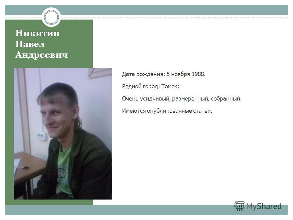 Никитин Павел Андреевич Дата рождения: 5 ноября 1988. Родной город: Томск; Очень усидчивый, размеренный, собранный. Имеются опубликованные статьи.