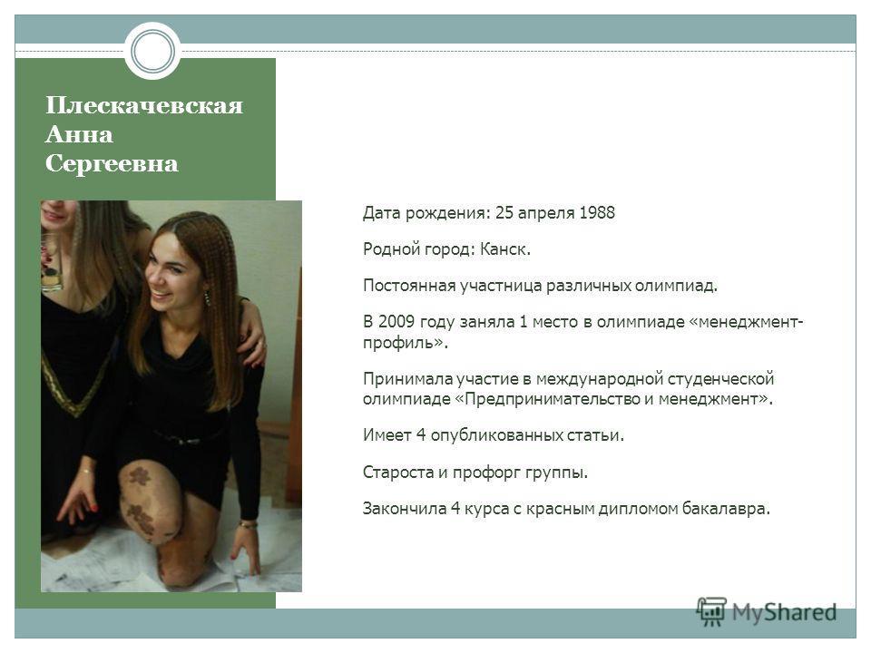 Плескачевская Анна Сергеевна Дата рождения: 25 апреля 1988 Родной город: Канск. Постоянная участница различных олимпиад. В 2009 году заняла 1 место в олимпиаде «менеджмент- профиль». Принимала участие в международной студенческой олимпиаде «Предприни