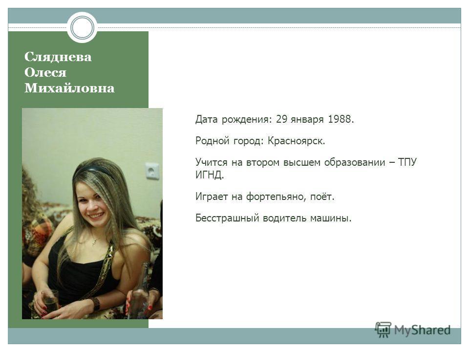 Сляднева Олеся Михайловна Дата рождения: 29 января 1988. Родной город: Красноярск. Учится на втором высшем образовании – ТПУ ИГНД. Играет на фортепьяно, поёт. Бесстрашный водитель машины.