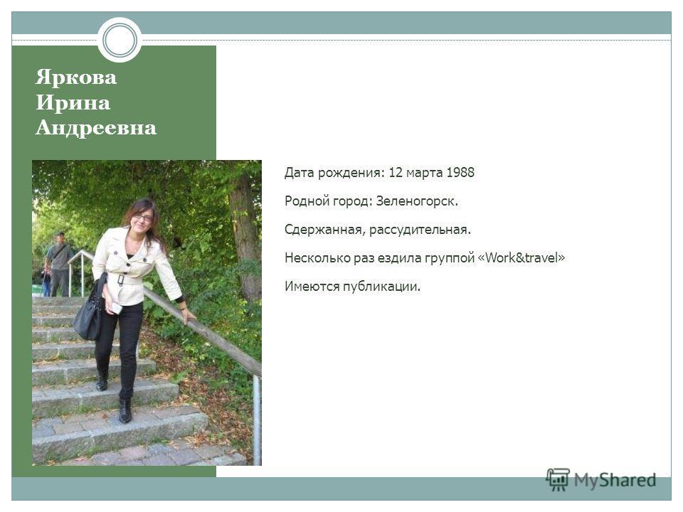 Яркова Ирина Андреевна Дата рождения: 12 марта 1988 Родной город: Зеленогорск. Сдержанная, рассудительная. Несколько раз ездила группой «Work&travel» Имеются публикации.