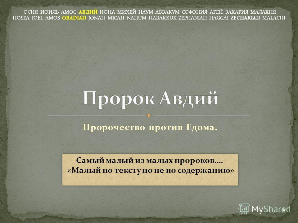 Пророчество против Едома. ОСИЯ ИОИЛЬ АМОС АВДИЙ ИОНА МИХЕЙ НАУМ АВВАКУМ СОФОНИЯ АГЕЙ ЗАХАРИЯ МАЛАХИЯ HOSEA JOEL AMOS OBADIAH JONAH MICAH NAHUM HABAKKUK ZEPHANIAH HAGGAI ZECHARIAH MALACHI 1 Самый малый из малых пророков…. «Малый по тексту но не по сод