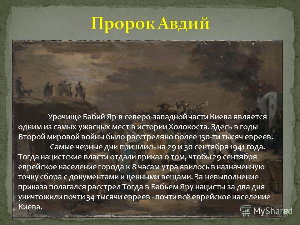 12 Урочище Бабий Яр в северо-западной части Киева является одним из самых ужасных мест в истории Холокоста. Здесь в годы Второй мировой войны было расстреляно более 150-ти тысяч евреев. Самые черные дни пришлись на 29 и 30 сентября 1941 года. Тогда н