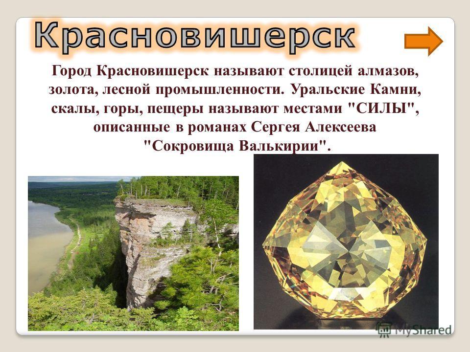 Город Красновишерск называют столицей алмазов, золота, лесной промышленности. Уральские Камни, скалы, горы, пещеры называют местами СИЛЫ, описанные в романах Сергея Алексеева Сокровища Валькирии.