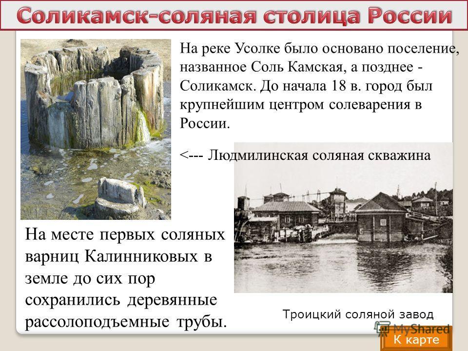 На месте первых соляных варниц Калинниковых в земле до сих пор сохранились деревянные рассолоподъемные трубы. На реке Усолке было основано поселение, названное Соль Камская, а позднее - Соликамск. До начала 18 в. город был крупнейшим центром солеваре