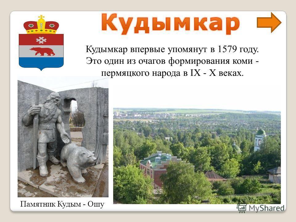 Памятник Кудым - Ошу Кудымкар впервые упомянут в 1579 году. Это один из очагов формирования коми - пермяцкого народа в IX - X веках.