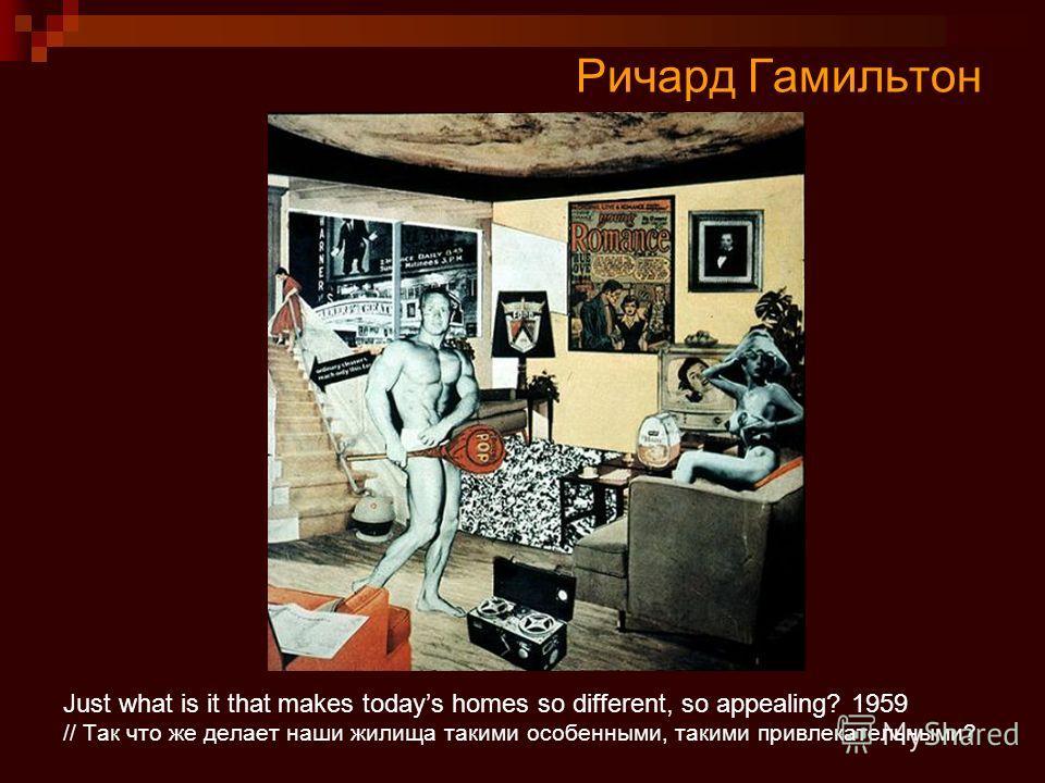Ричард Гамильтон Just what is it that makes todays homes so different, so appealing? 1959 // Так что же делает наши жилища такими особенными, такими привлекательными?