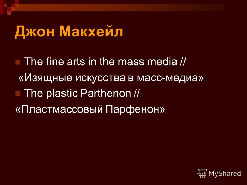 Джон Макхейл The fine arts in the mass media // «Изящные искусства в масс-медиа» The plastic Parthenon // «Пластмассовый Парфенон»