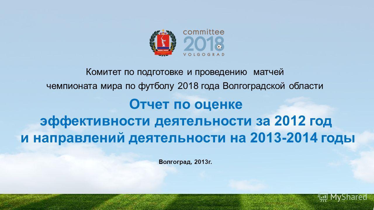 Отчет по оценке эффективности деятельности за 2012 год и направлений деятельности на 2013-2014 годы Комитет по подготовке и проведению матчей чемпионата мира по футболу 2018 года Волгоградской области Волгоград, 2013г.