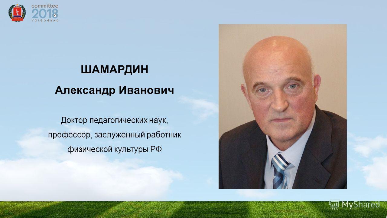 ШАМАРДИН Александр Иванович Доктор педагогических наук, профессор, заслуженный работник физической культуры РФ