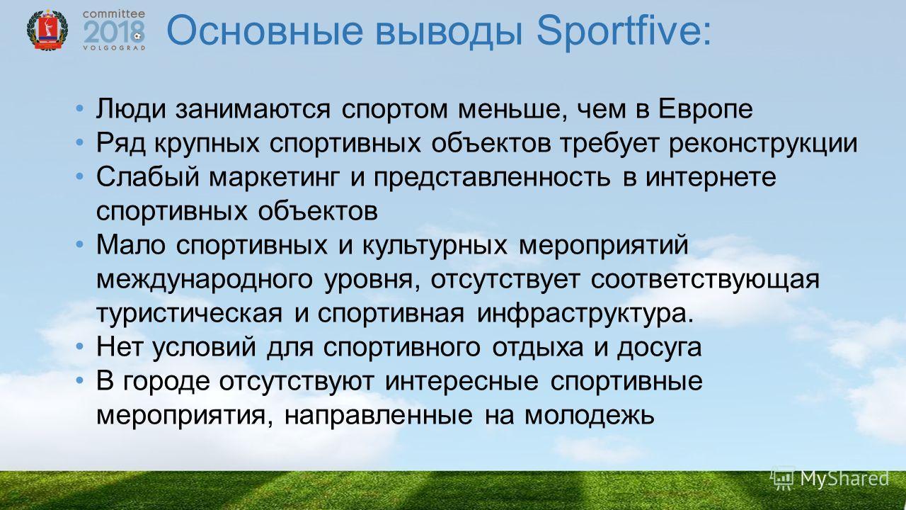 Основные выводы Sportfive: Люди занимаются спортом меньше, чем в Европе Ряд крупных спортивных объектов требует реконструкции Слабый маркетинг и представленность в интернете спортивных объектов Мало спортивных и культурных мероприятий международного