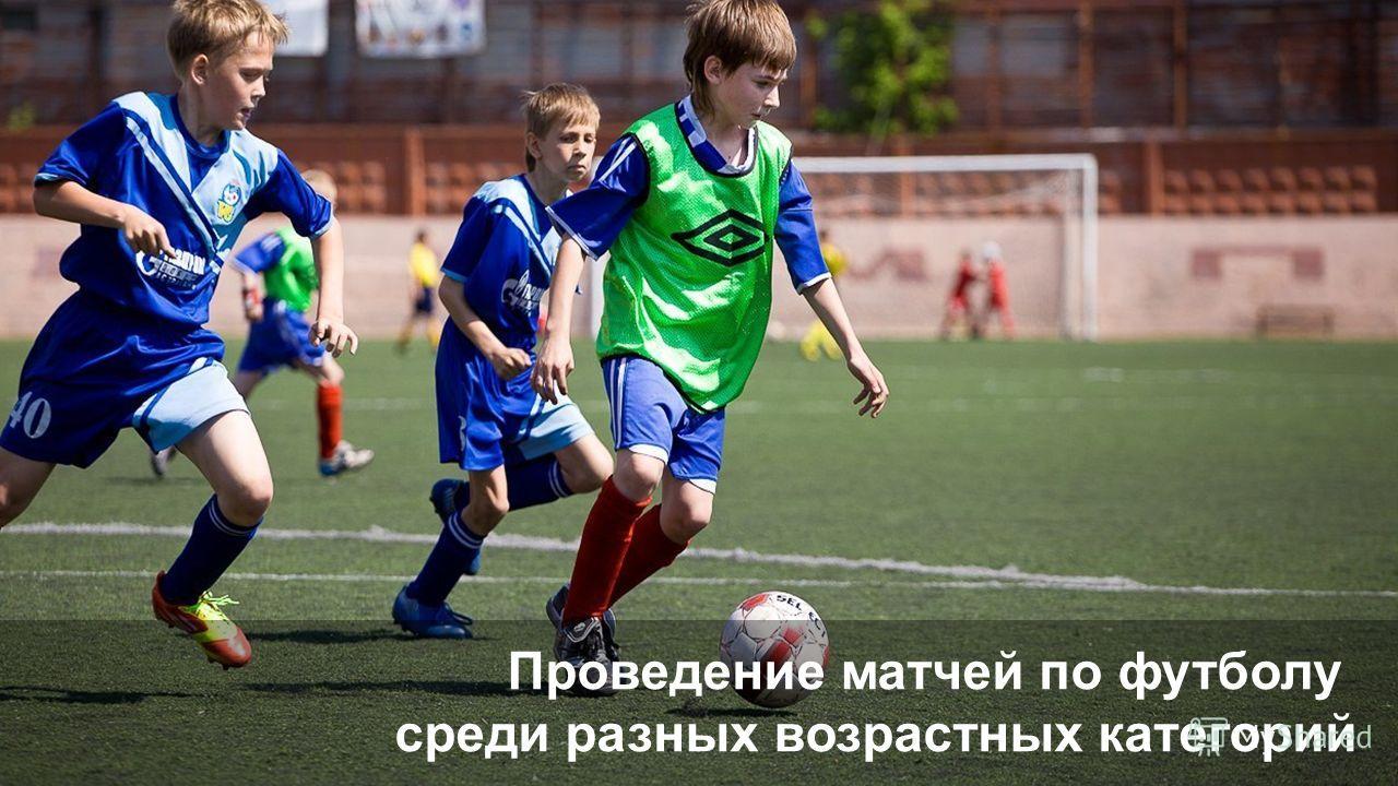 ; Проведение матчей по футболу среди разных возрастных категорий