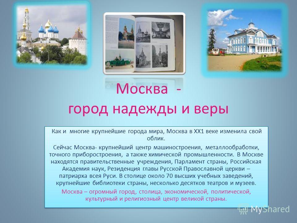 Москва - город надежды и веры Как и многие крупнейшие города мира, Москва в ХХ1 веке изменила свой облик. Сейчас Москва- крупнейший центр машиностроения, металлообработки, точного приборостроения, а также химической промышленности. В Москве находятся
